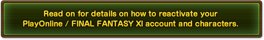 Read on for details on how to reactivate your PlayOnline / FINAL FANTASY XI account and characters.